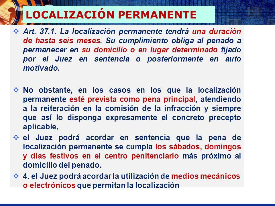 Art. 37.1. La localización permanente tendrá una duración de hasta seis meses. Su cumplimiento obliga al penado a permanecer en su domicilio o en luga