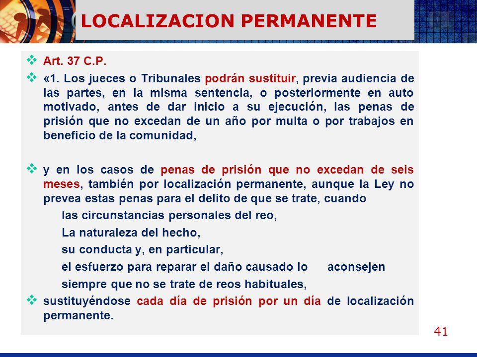 41 LOCALIZACION PERMANENTE Art. 37 C.P. «1. Los jueces o Tribunales podrán sustituir, previa audiencia de las partes, en la misma sentencia, o posteri