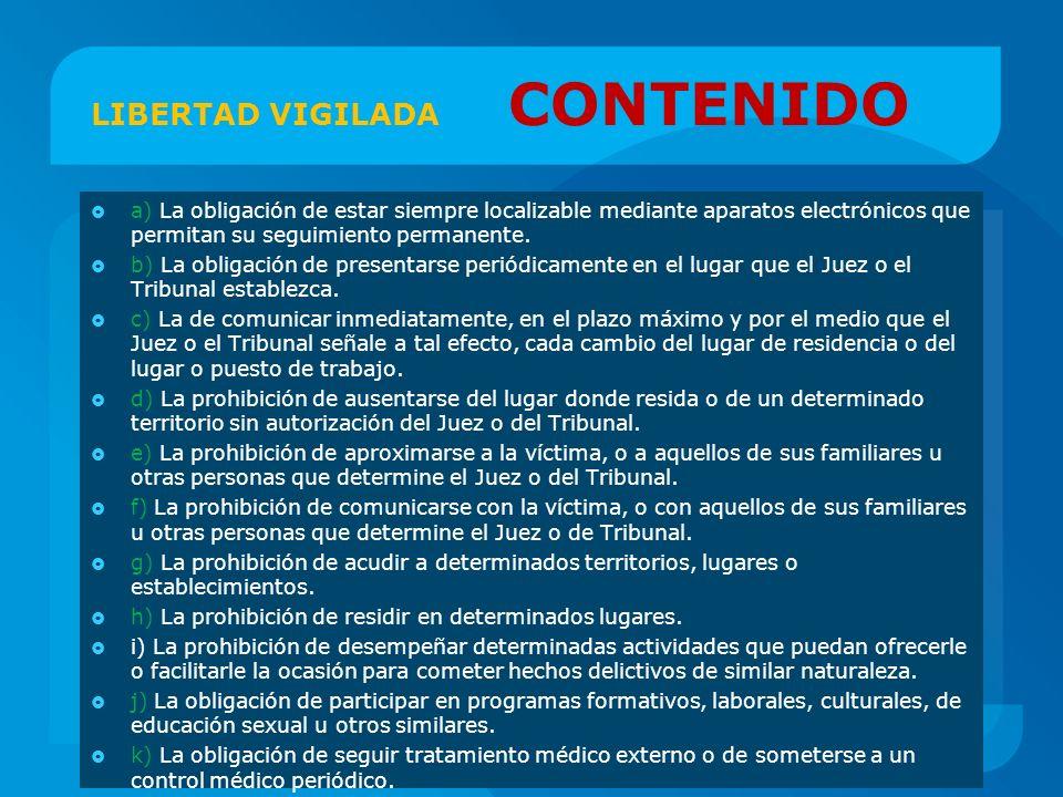LIBERTAD VIGILADA CONTENIDO a) La obligación de estar siempre localizable mediante aparatos electrónicos que permitan su seguimiento permanente. b) La