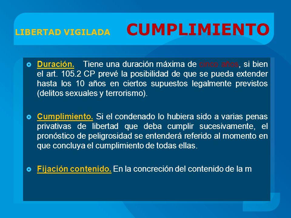 LIBERTAD VIGILADA CUMPLIMIENTO Duración. Tiene una duración máxima de cinco años, si bien el art. 105.2 CP prevé la posibilidad de que se pueda extend