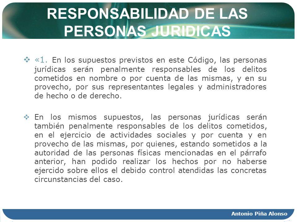 Antonio Piña Alonso RESPONSABILIDAD DE LAS PERSONAS JURIDICAS «1. En los supuestos previstos en este Código, las personas jurídicas serán penalmente r
