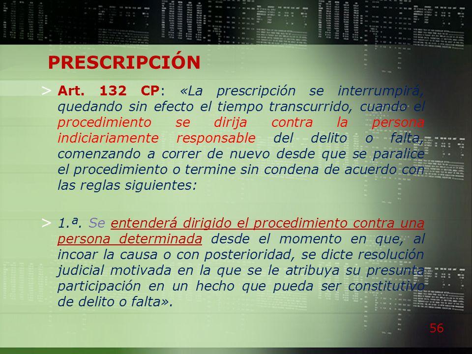 56 PRESCRIPCIÓN > Art. 132 CP: «La prescripción se interrumpirá, quedando sin efecto el tiempo transcurrido, cuando el procedimiento se dirija contra