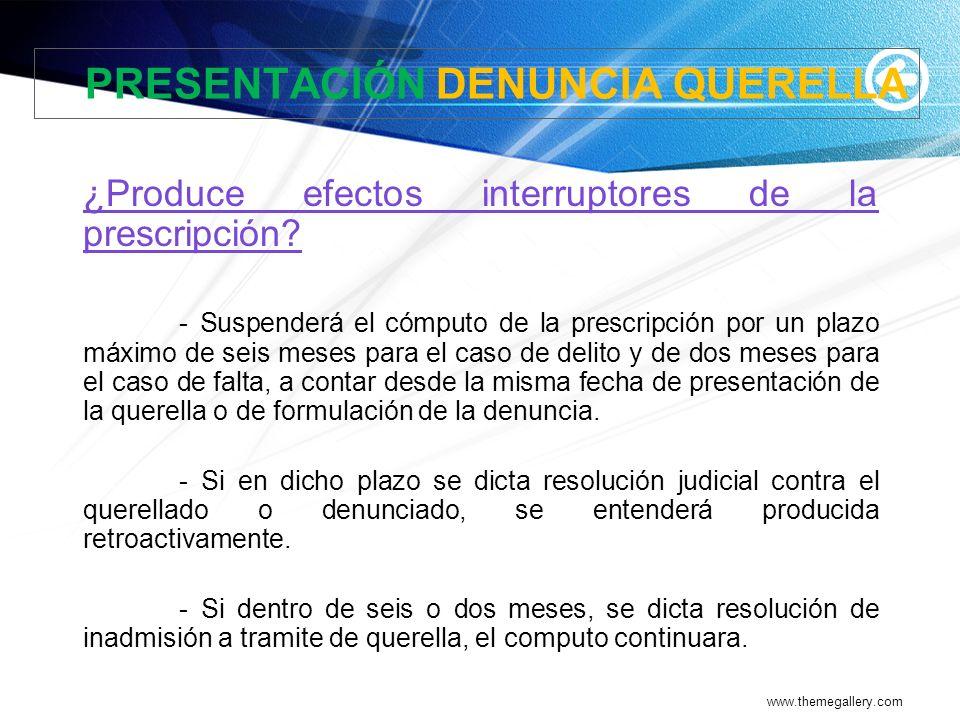 www.themegallery.com PRESENTACIÓN DENUNCIA QUERELLA ¿Produce efectos interruptores de la prescripción? - Suspenderá el cómputo de la prescripción por