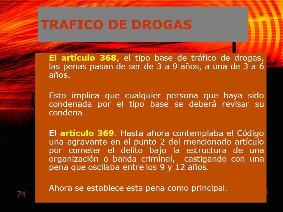 74 TRAFICO DE DROGAS >El artículo 368, el tipo base de tráfico de drogas, las penas pasan de ser de 3 a 9 años, a una de 3 a 6 años. >Esto implica que