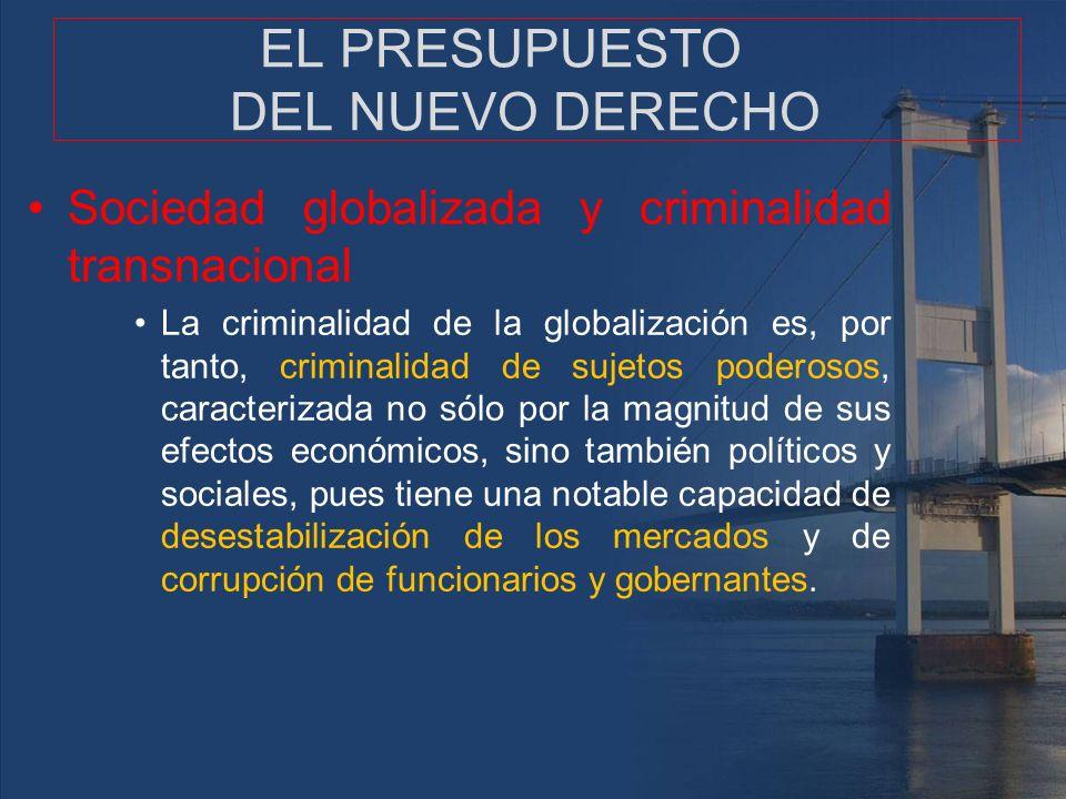 EL PRESUPUESTO DEL NUEVO DERECHO Sociedad globalizada y criminalidad transnacional La criminalidad de la globalización es, por tanto, criminalidad de