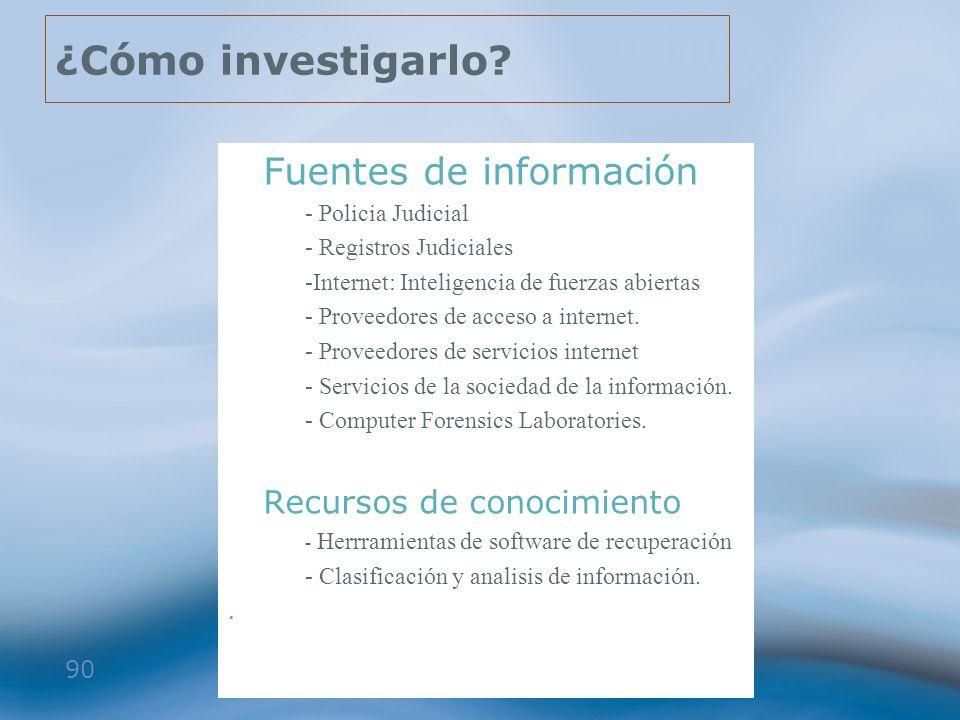90 ¿Cómo investigarlo? >Fuentes de información - Policia Judicial - Registros Judiciales -Internet: Inteligencia de fuerzas abiertas - Proveedores de