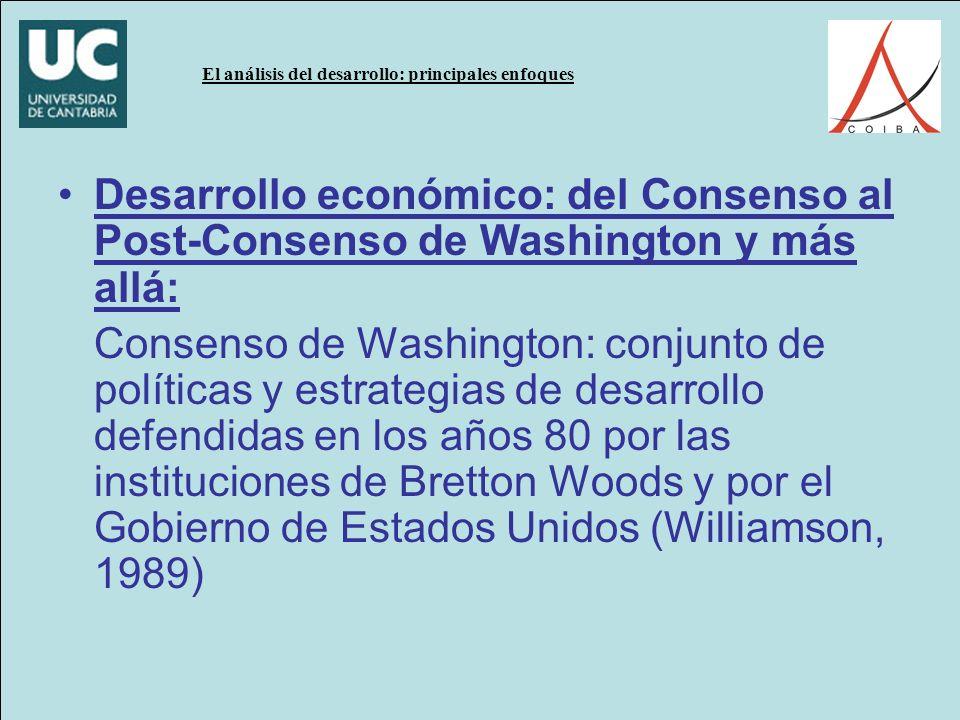 El análisis del desarrollo: principales enfoques Desarrollo económico: del Consenso al Post-Consenso de Washington y más allá: Consenso de Washington: conjunto de políticas y estrategias de desarrollo defendidas en los años 80 por las instituciones de Bretton Woods y por el Gobierno de Estados Unidos (Williamson, 1989)