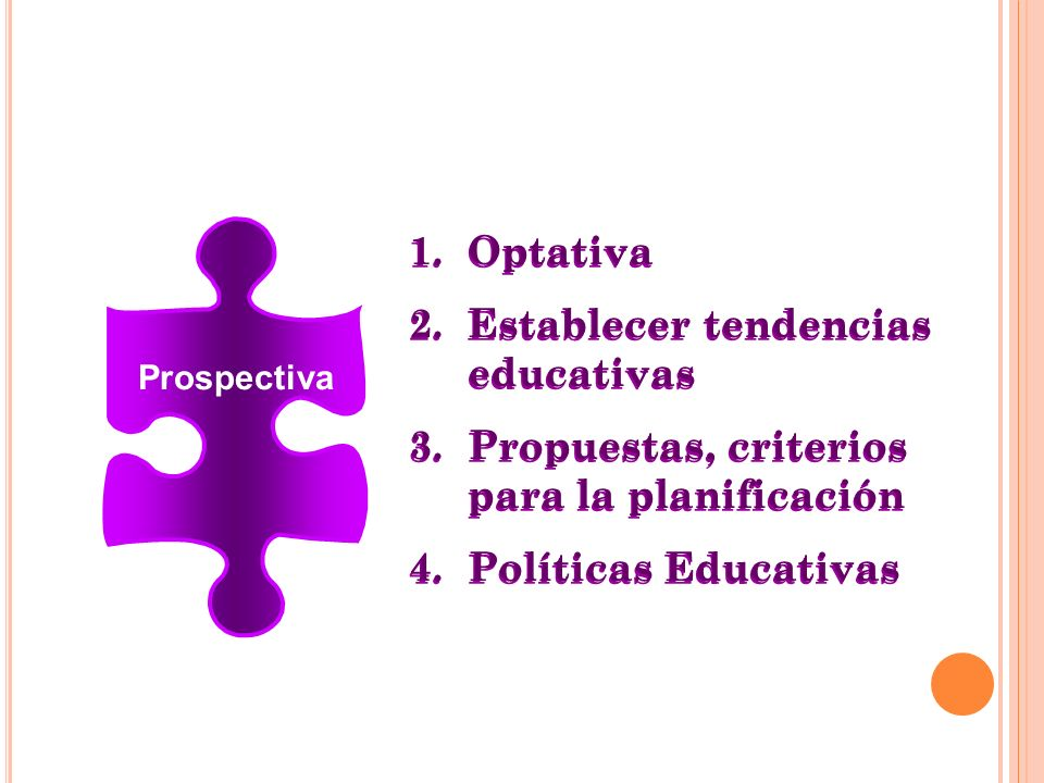 Prospectiva 1.Optativa 2.Establecer tendencias educativas 3.Propuestas, criterios para la planificación 4.Políticas Educativas 1.Optativa 2.Establecer