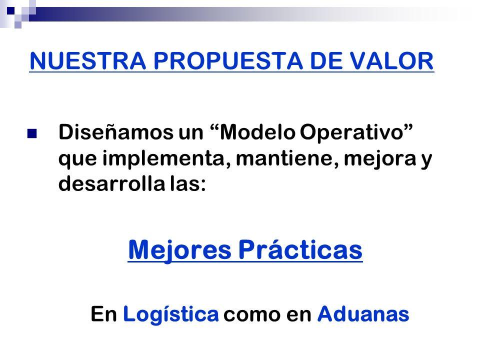 NUESTRA PROPUESTA DE VALOR Diseñamos un Modelo Operativo que implementa, mantiene, mejora y desarrolla las: Mejores Prácticas En Logística como en Adu