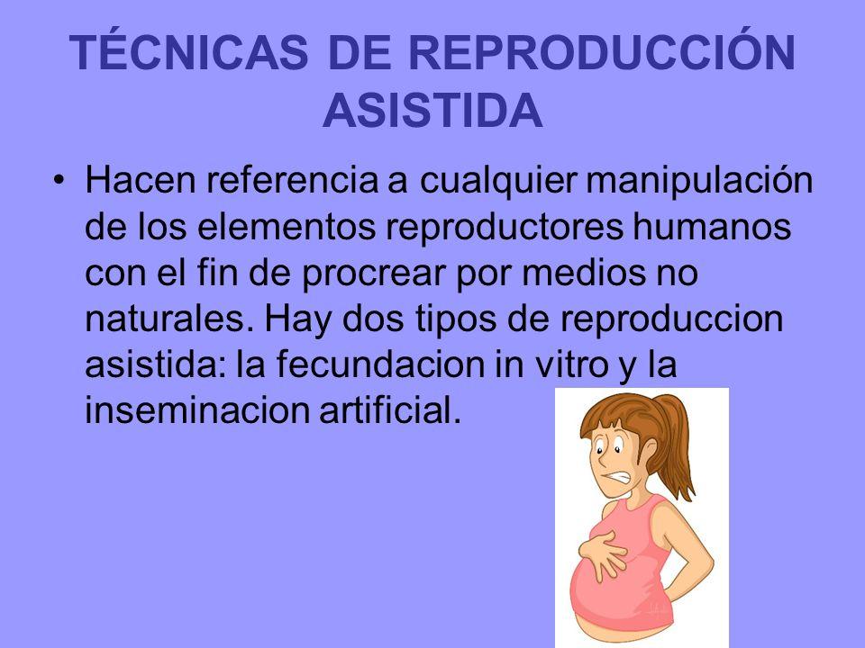 TÉCNICAS DE REPRODUCCIÓN ASISTIDA Hacen referencia a cualquier manipulación de los elementos reproductores humanos con el fin de procrear por medios no naturales.