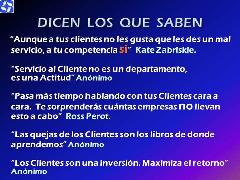 DICEN LOS QUE SABEN Si no cuidas a tus Clientes, alguien más lo hará Anónimo. Hagas lo que hagas, hazlo tan bien para que vuelvan y además traigan a s