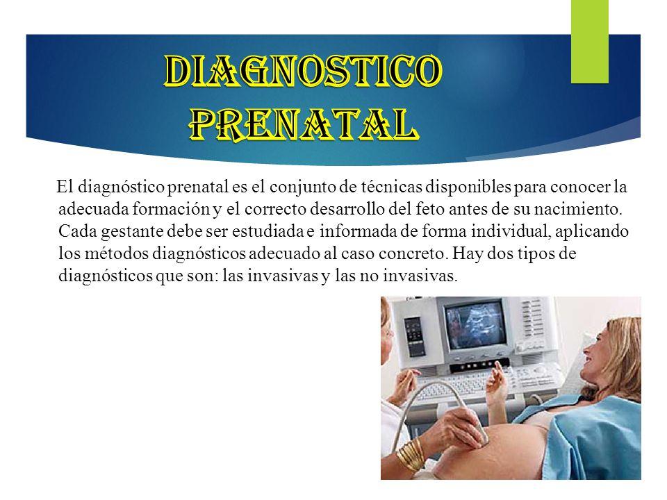 18 El diagnóstico prenatal es el conjunto de técnicas disponibles para conocer la adecuada formación y el correcto desarrollo del feto antes de su nac