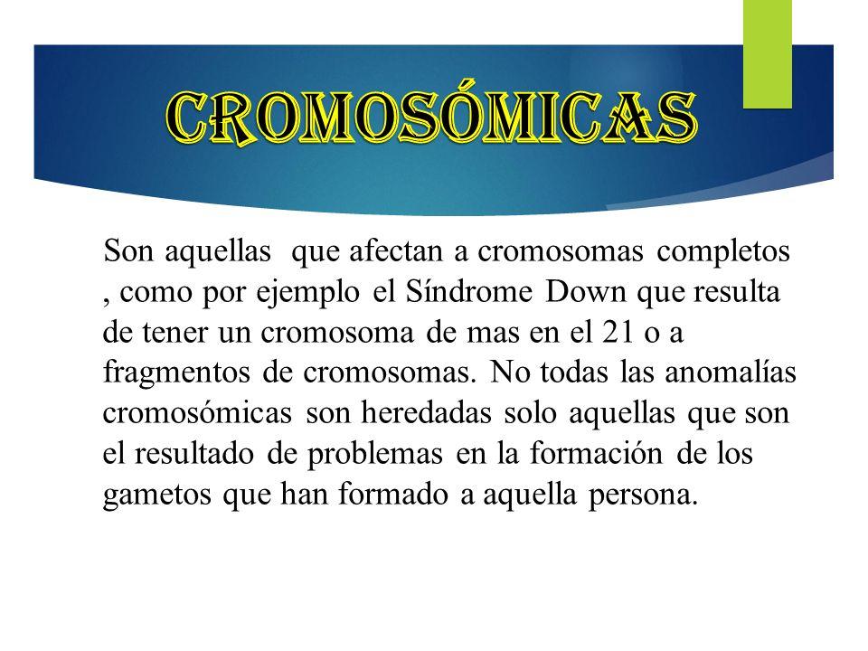 3 Son aquellas que afectan a cromosomas completos, como por ejemplo el Síndrome Down que resulta de tener un cromosoma de mas en el 21 o a fragmentos