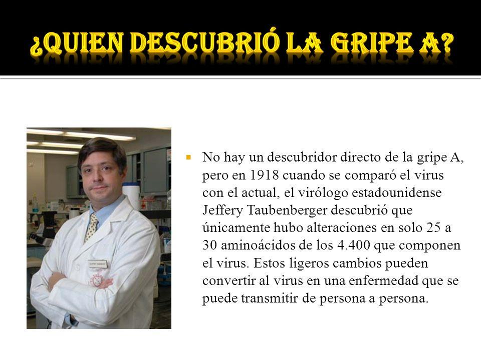No hay un descubridor directo de la gripe A, pero en 1918 cuando se comparó el virus con el actual, el virólogo estadounidense Jeffery Taubenberger de