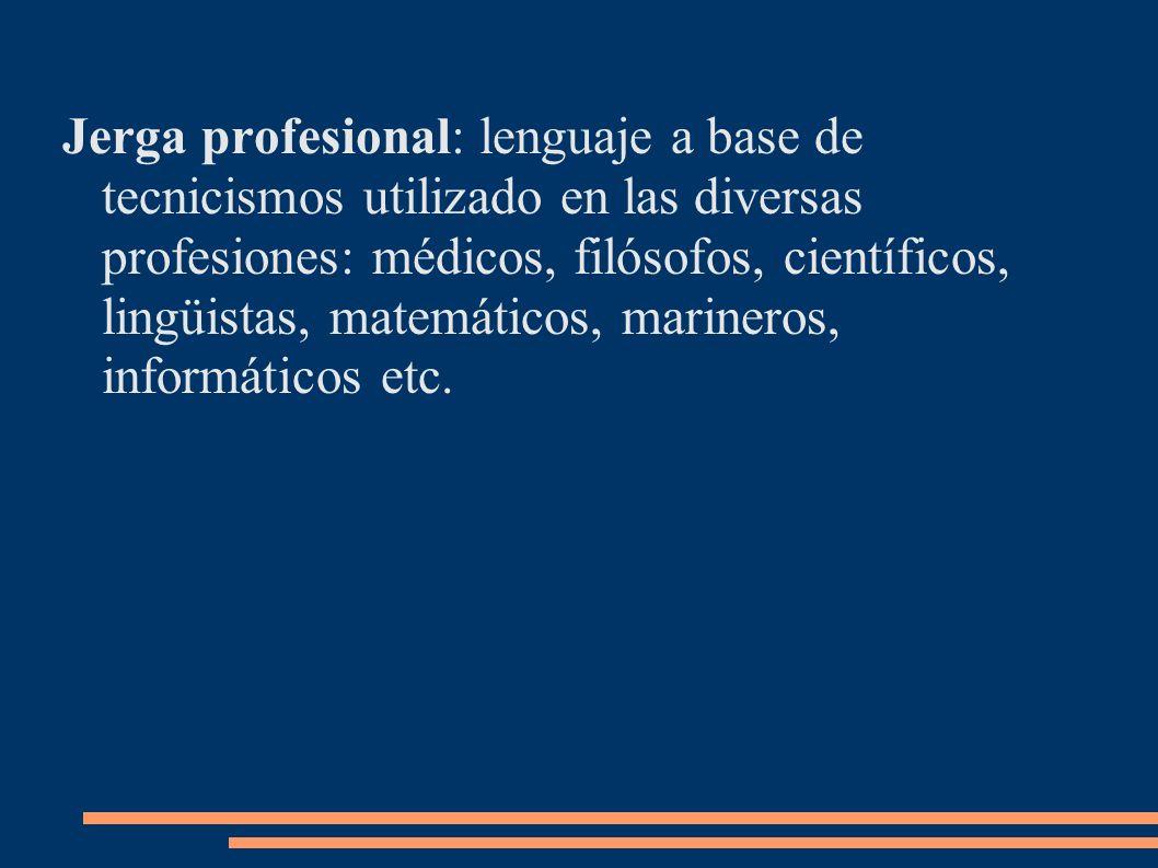 Jerga profesional: lenguaje a base de tecnicismos utilizado en las diversas profesiones: médicos, filósofos, científicos, lingüistas, matemáticos, mar