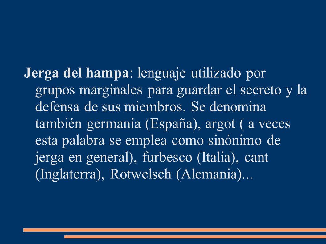 Jerga del hampa: lenguaje utilizado por grupos marginales para guardar el secreto y la defensa de sus miembros. Se denomina también germanía (España),