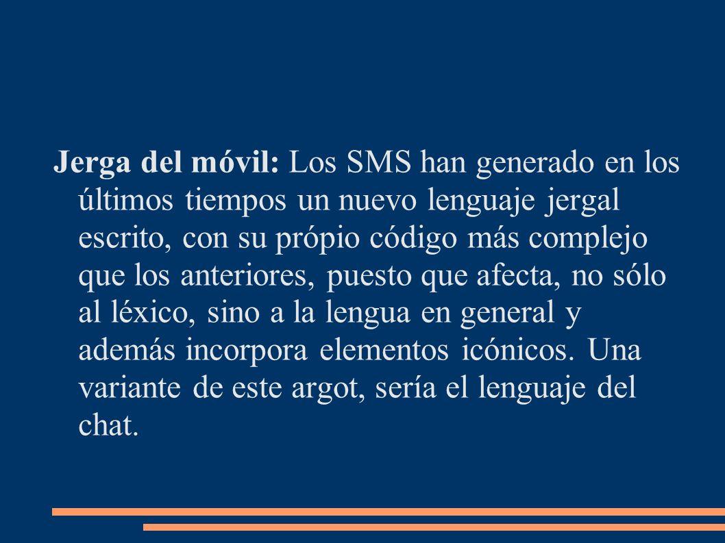 Jerga del móvil: Los SMS han generado en los últimos tiempos un nuevo lenguaje jergal escrito, con su própio código más complejo que los anteriores, p