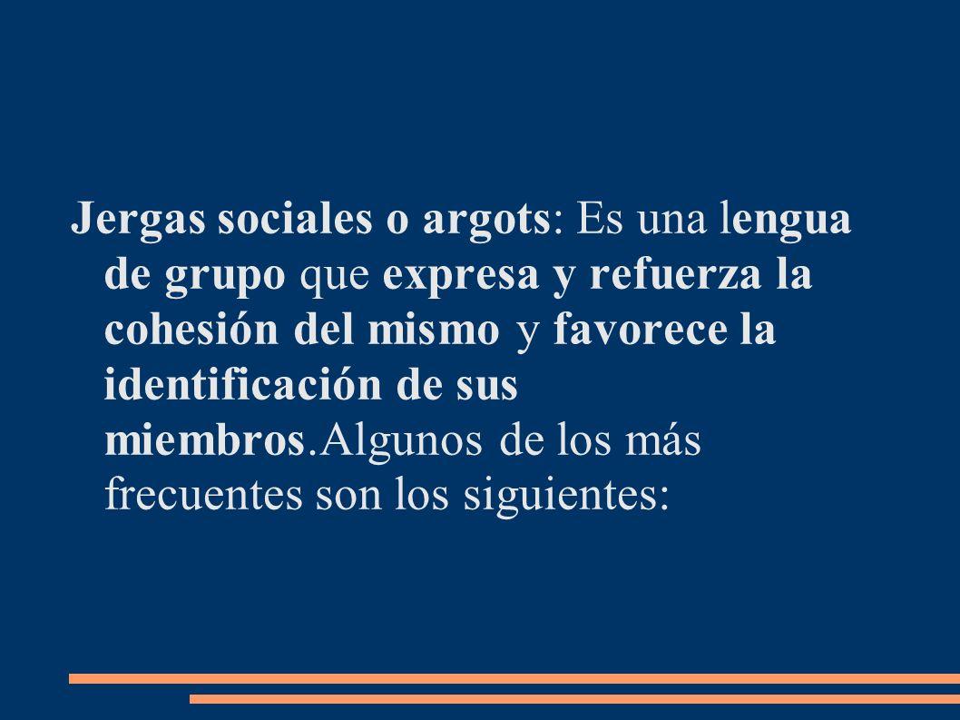 Jergas sociales o argots: Es una lengua de grupo que expresa y refuerza la cohesión del mismo y favorece la identificación de sus miembros.Algunos de