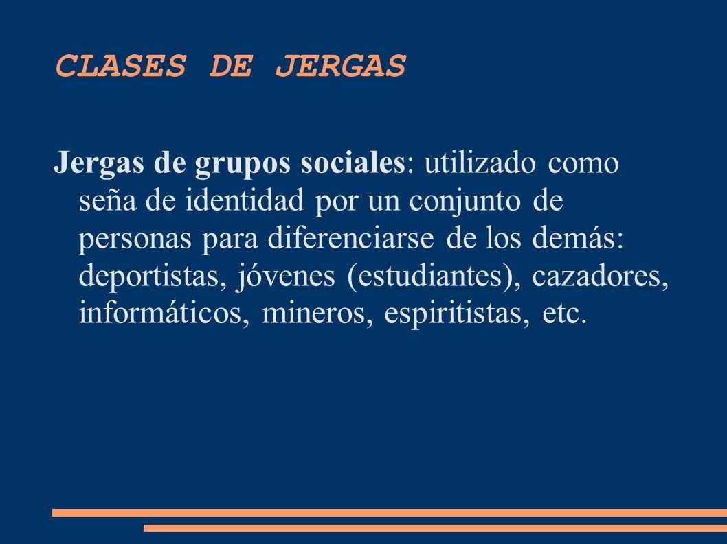 CLASES DE JERGAS Jergas de grupos sociales: utilizado como seña de identidad por un conjunto de personas para diferenciarse de los demás: deportistas,
