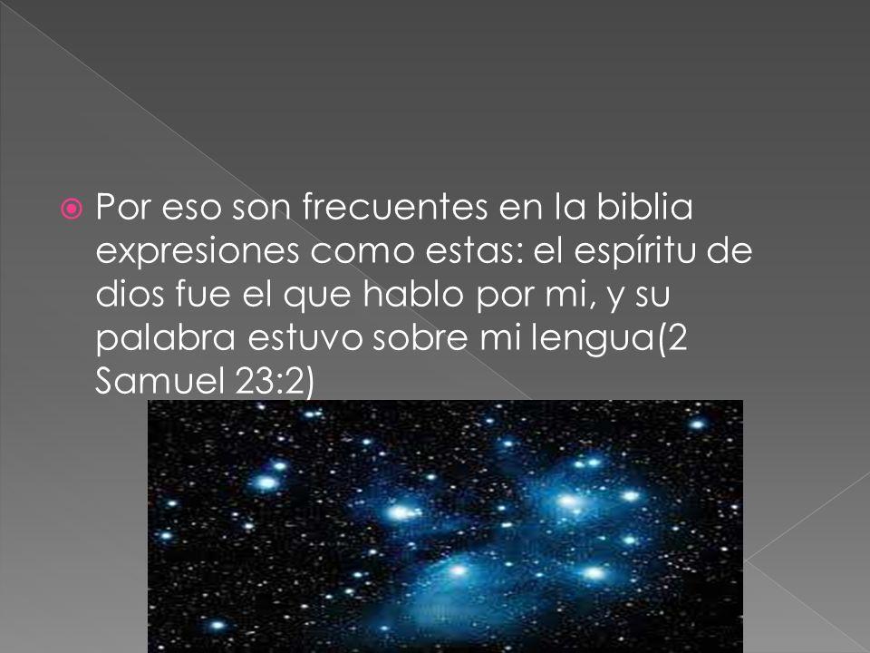Por eso son frecuentes en la biblia expresiones como estas: el espíritu de dios fue el que hablo por mi, y su palabra estuvo sobre mi lengua(2 Samuel