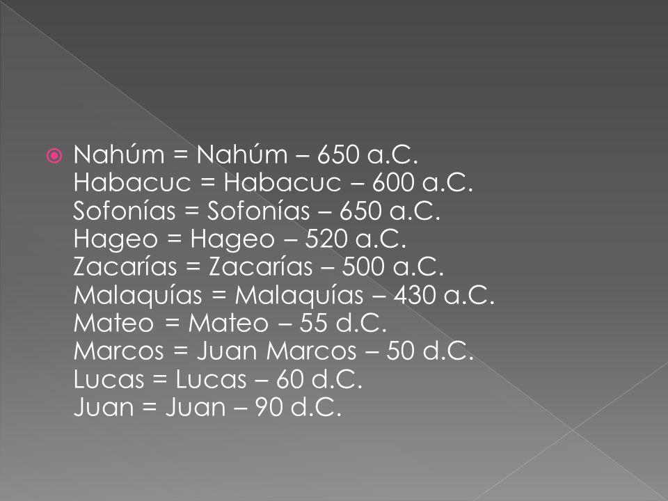 Nahúm = Nahúm – 650 a.C. Habacuc = Habacuc – 600 a.C. Sofonías = Sofonías – 650 a.C. Hageo = Hageo – 520 a.C. Zacarías = Zacarías – 500 a.C. Malaquías