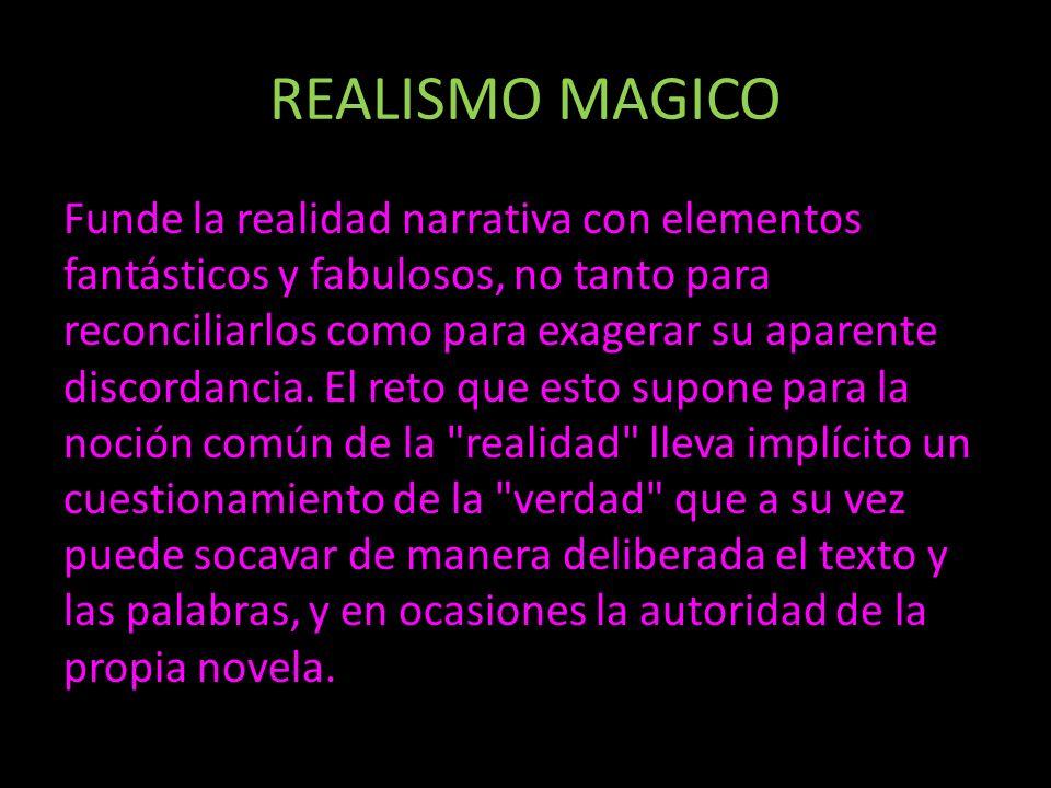 REALISMO MAGICO Funde la realidad narrativa con elementos fantásticos y fabulosos, no tanto para reconciliarlos como para exagerar su aparente discord
