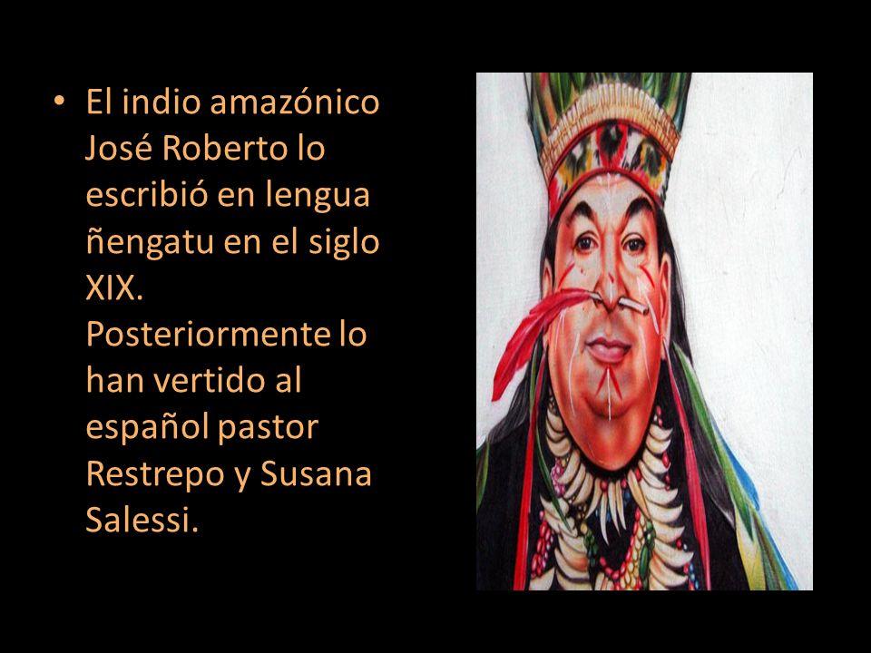 El indio amazónico José Roberto lo escribió en lengua ñengatu en el siglo XIX. Posteriormente lo han vertido al español pastor Restrepo y Susana Sales