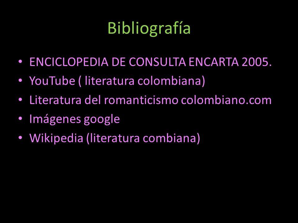 Bibliografía ENCICLOPEDIA DE CONSULTA ENCARTA 2005. YouTube ( literatura colombiana) Literatura del romanticismo colombiano.com Imágenes google Wikipe