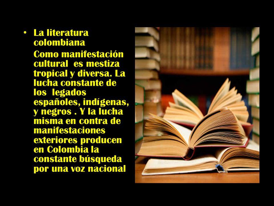 La literatura colombiana Como manifestación cultural es mestiza tropical y diversa. La lucha constante de los legados españoles, indígenas, y negros.