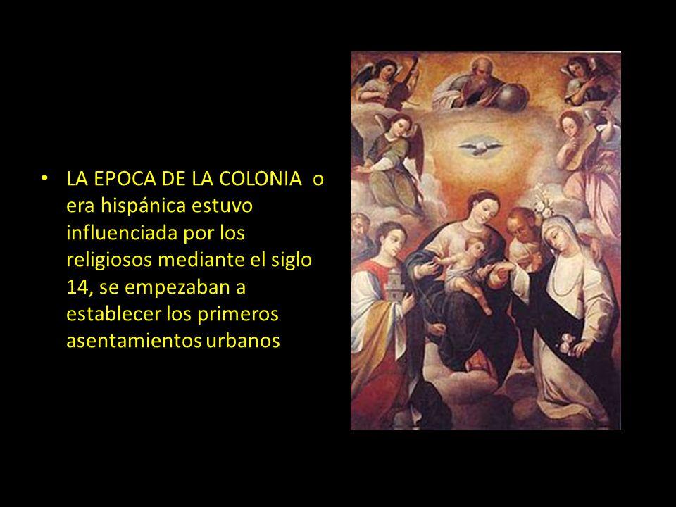 c LA EPOCA DE LA COLONIA o era hispánica estuvo influenciada por los religiosos mediante el siglo 14, se empezaban a establecer los primeros asentamie