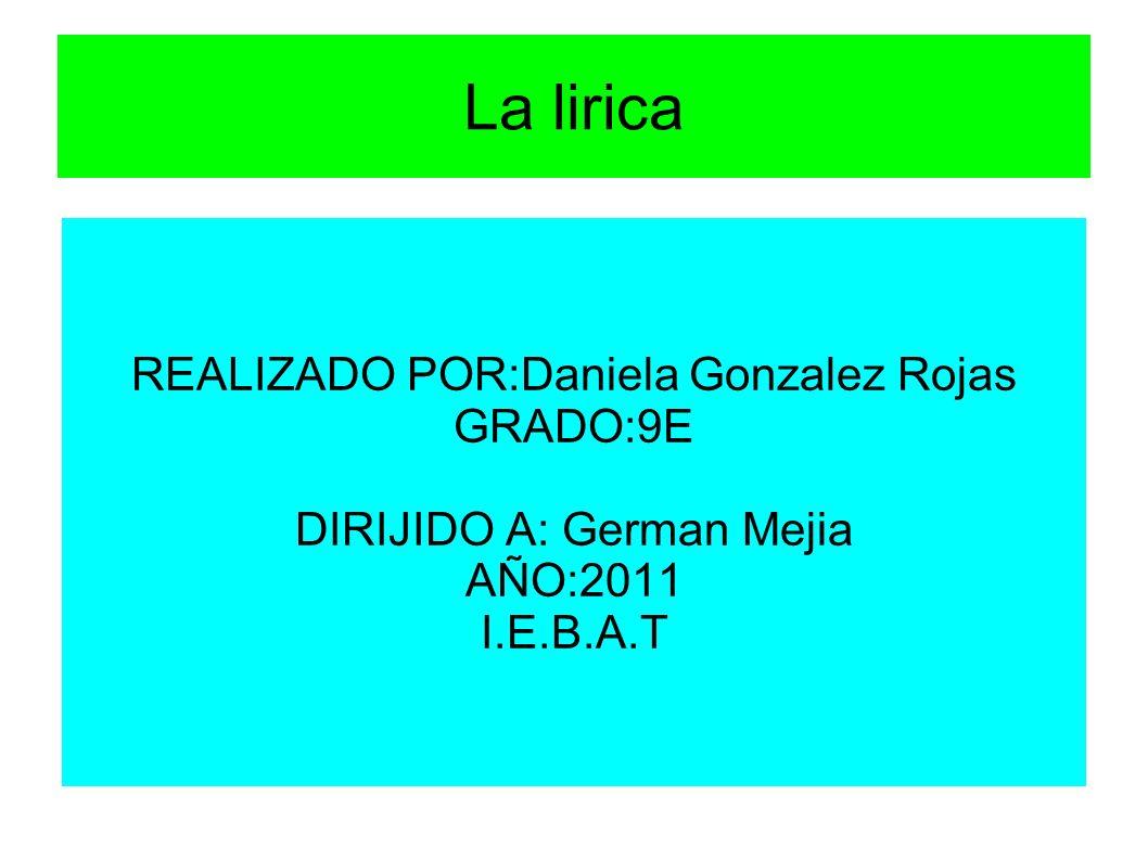 La lirica REALIZADO POR:Daniela Gonzalez Rojas GRADO:9E DIRIJIDO A: German Mejia AÑO:2011 I.E.B.A.T