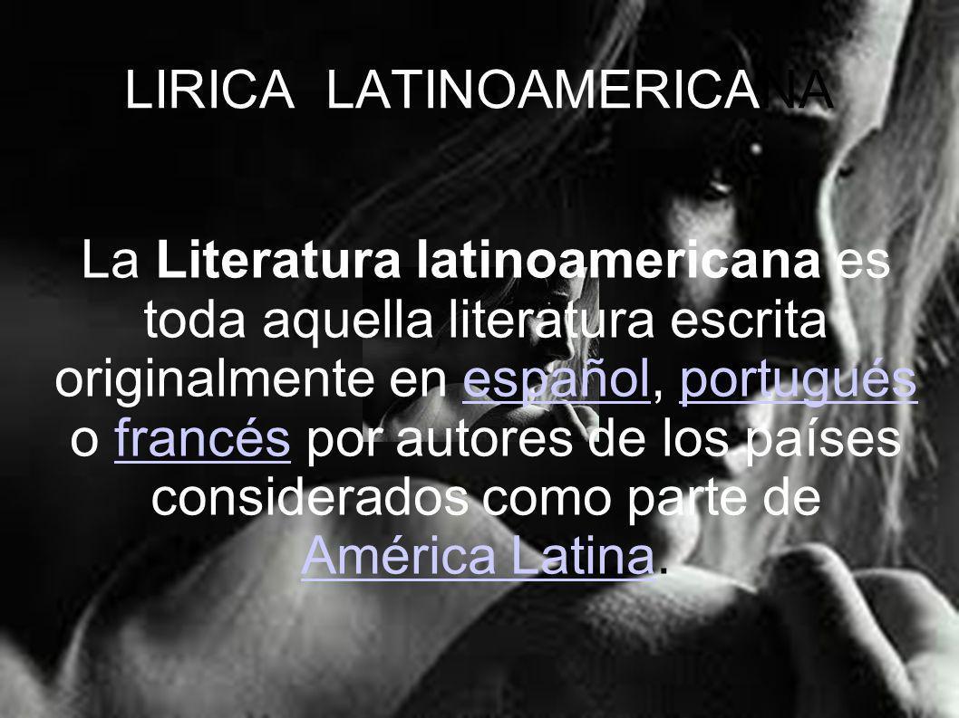 LIRICA LATINOAMERICANA La Literatura latinoamericana es toda aquella literatura escrita originalmente en español, portugués o francés por autores de l