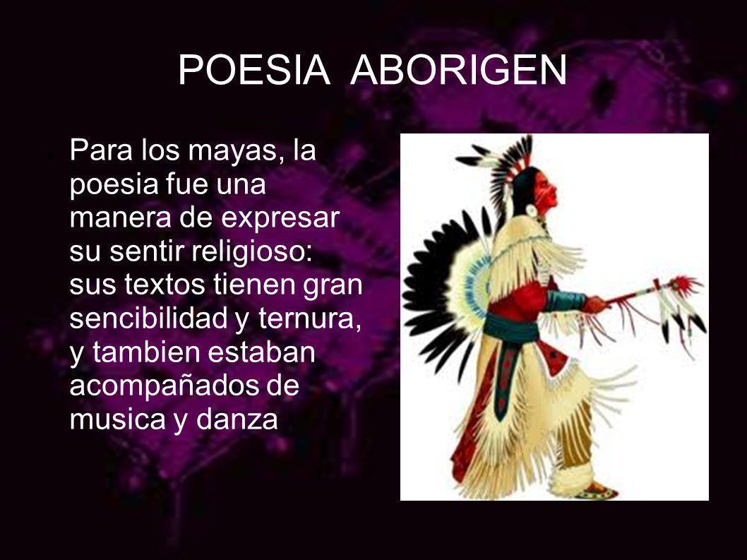 POESIA ABORIGEN Para los mayas, la poesia fue una manera de expresar su sentir religioso: sus textos tienen gran sencibilidad y ternura, y tambien est