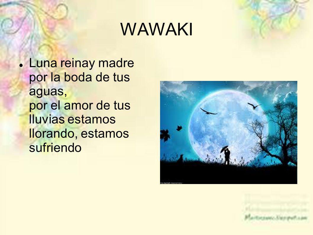 WAWAKI Luna reinay madre por la boda de tus aguas, por el amor de tus lluvias estamos llorando, estamos sufriendo