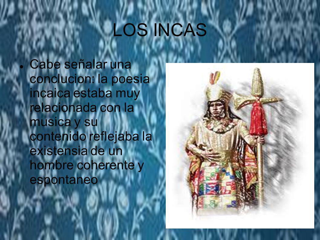 Cabe señalar una conclucion: la poesia incaica estaba muy relacionada con la musica y su contenido reflejaba la existensia de un hombre coherente y es