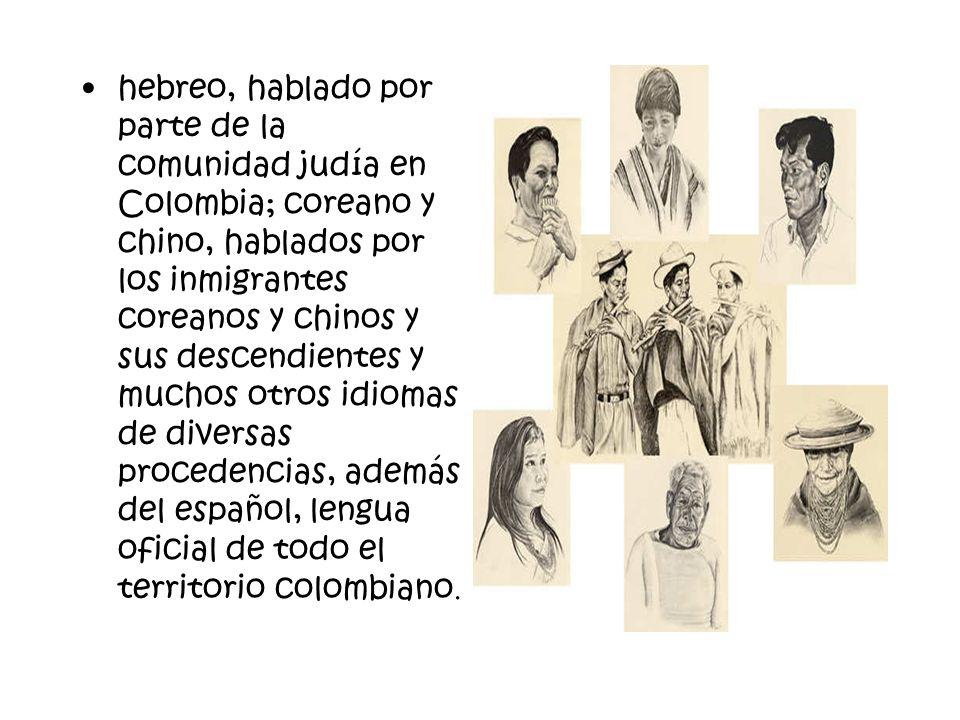 hebreo, hablado por parte de la comunidad judía en Colombia; coreano y chino, hablados por los inmigrantes coreanos y chinos y sus descendientes y muc