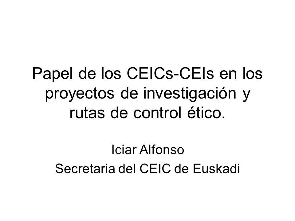 Papel de los CEICs-CEIs en los proyectos de investigación y rutas de control ético. Iciar Alfonso Secretaria del CEIC de Euskadi