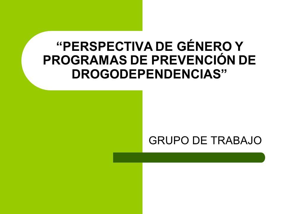 PERSPECTIVA DE GÉNERO Y PROGRAMAS DE PREVENCIÓN DE DROGODEPENDENCIAS GRUPO DE TRABAJO
