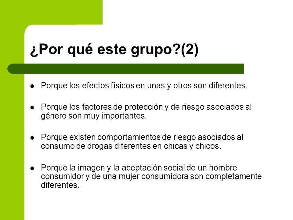 ¿Por qué este grupo?(2) Porque los efectos físicos en unas y otros son diferentes. Porque los factores de protección y de riesgo asociados al género s