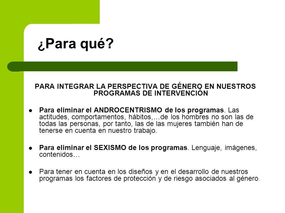 ¿ Para qué? PARA INTEGRAR LA PERSPECTIVA DE GÉNERO EN NUESTROS PROGRAMAS DE INTERVENCIÓN Para eliminar el ANDROCENTRISMO de los programas. Las actitud
