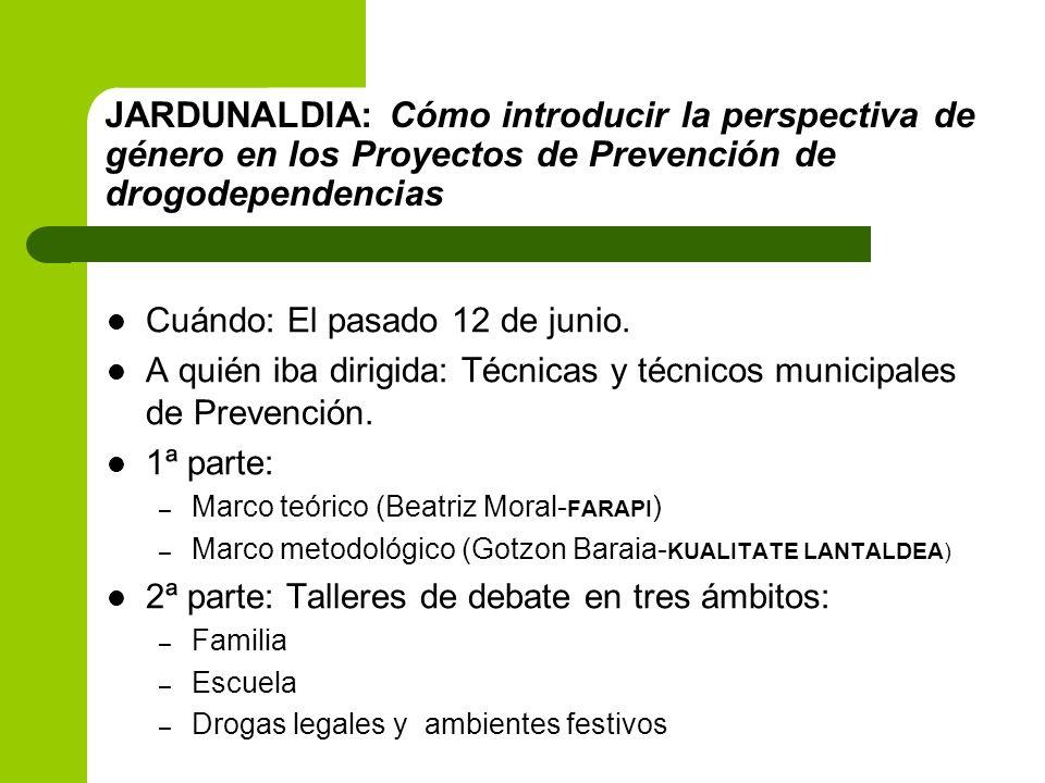 JARDUNALDIA: Cómo introducir la perspectiva de género en los Proyectos de Prevención de drogodependencias Cuándo: El pasado 12 de junio. A quién iba d