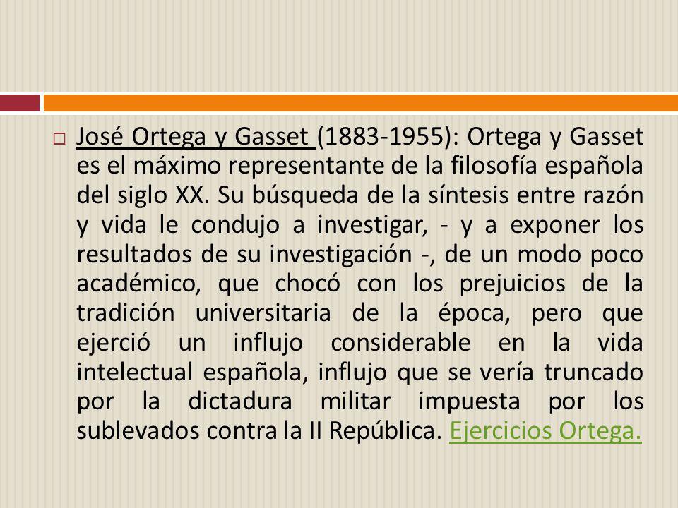 José Ortega y Gasset (1883-1955): Ortega y Gasset es el máximo representante de la filosofía española del siglo XX. Su búsqueda de la síntesis entre r