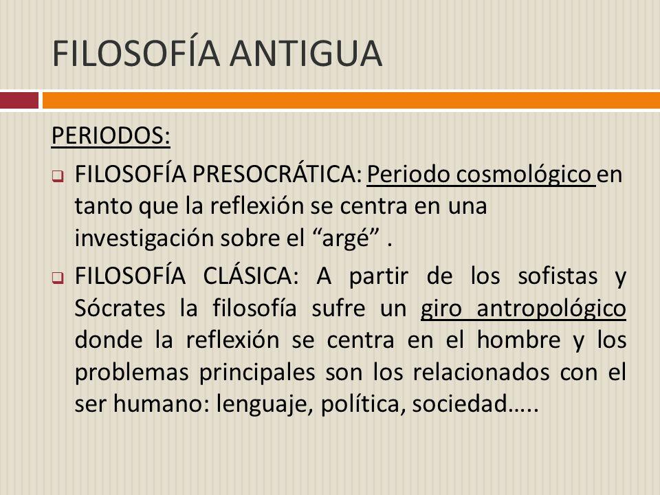 FILOSOFÍA ANTIGUA PERIODOS: FILOSOFÍA PRESOCRÁTICA: Periodo cosmológico en tanto que la reflexión se centra en una investigación sobre el argé. FILOSO