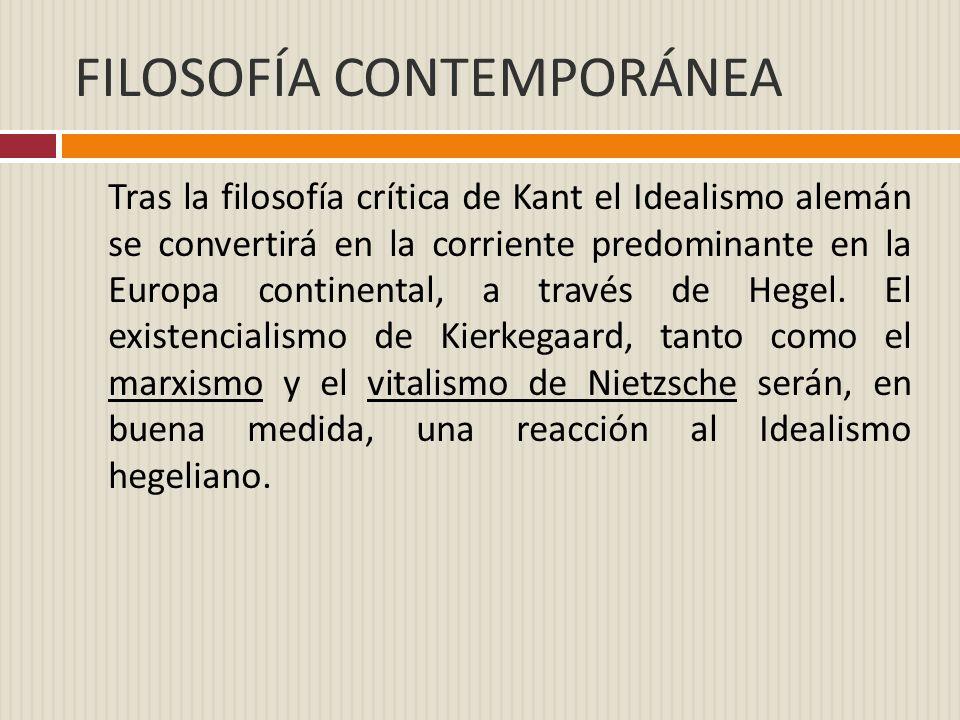 FILOSOFÍA CONTEMPORÁNEA Tras la filosofía crítica de Kant el Idealismo alemán se convertirá en la corriente predominante en la Europa continental, a t