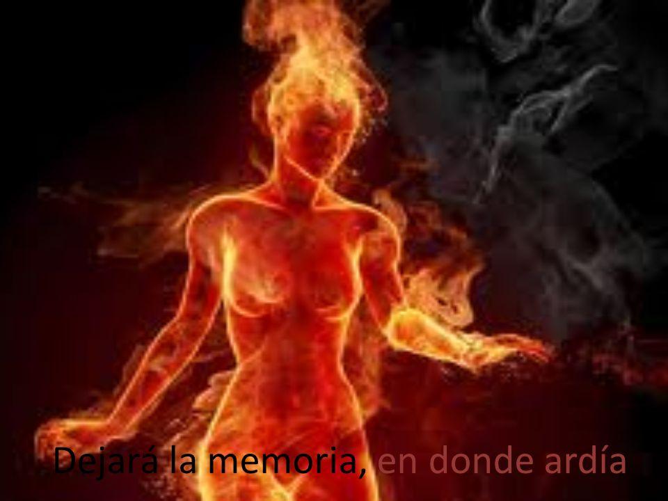 Dejará la memoria, en donde ardía