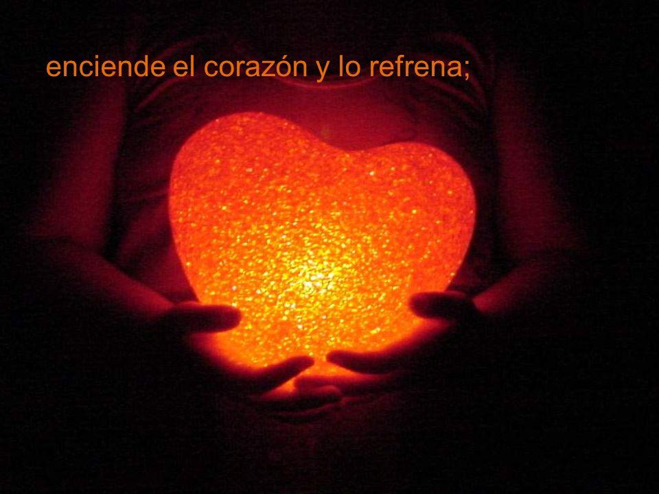 enciende el corazón y lo refrena;