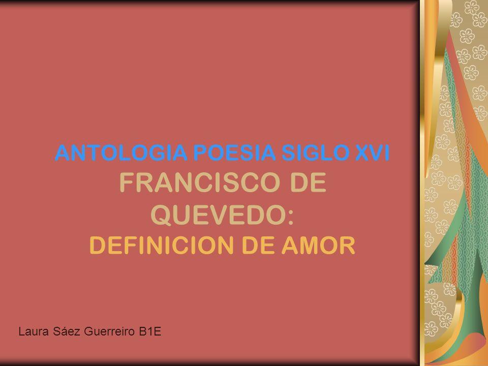 ANTOLOGIA POESIA SIGLO XVI FRANCISCO DE QUEVEDO: DEFINICION DE AMOR Laura Sáez Guerreiro B1E