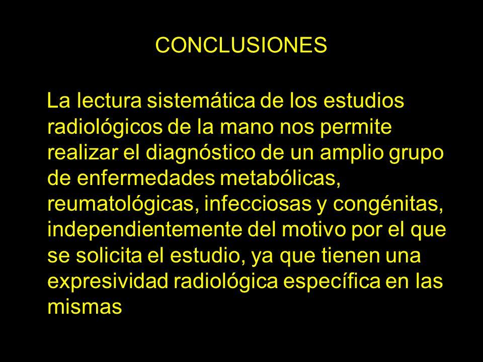CONCLUSIONES La lectura sistemática de los estudios radiológicos de la mano nos permite realizar el diagnóstico de un amplio grupo de enfermedades met
