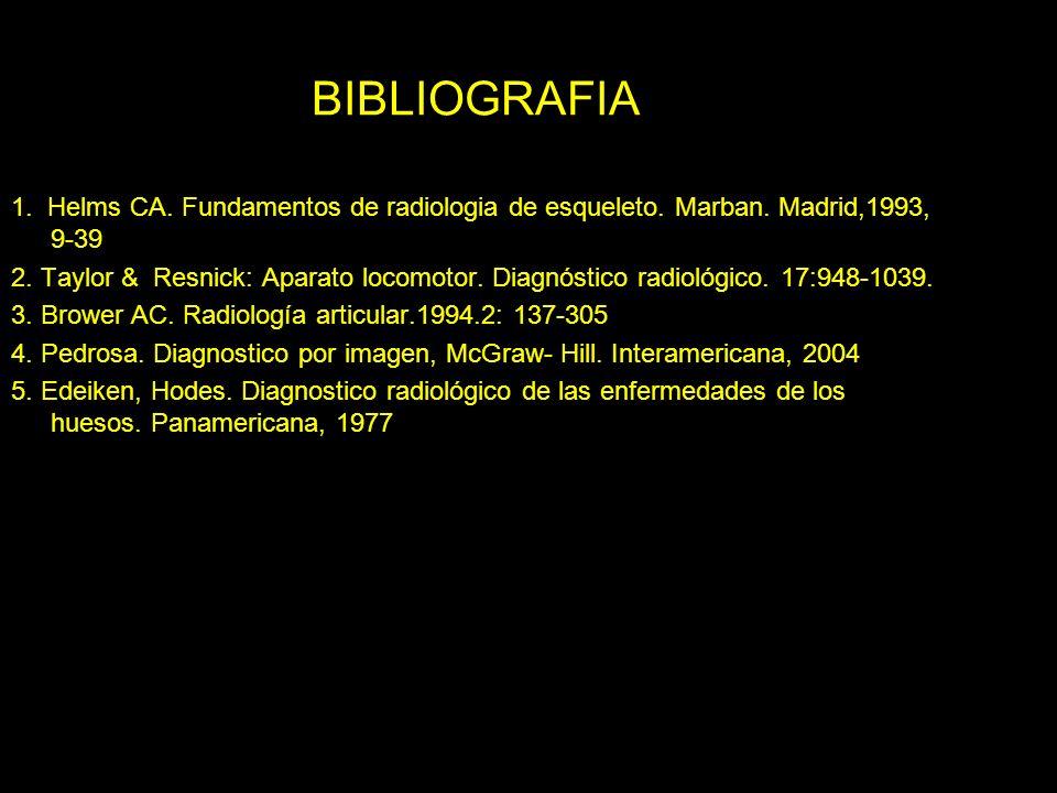 BIBLIOGRAFIA 1. Helms CA. Fundamentos de radiologia de esqueleto. Marban. Madrid,1993, 9-39 2. Taylor & Resnick: Aparato locomotor. Diagnóstico radiol