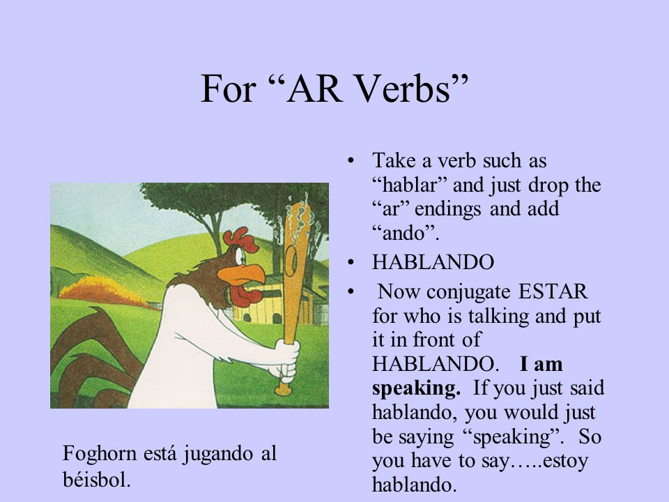 For AR Verbs Take a verb such as hablar and just drop the ar endings and add ando.